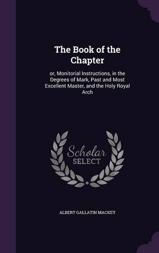 The Book of the Chapter: Or, Monitorial Instructions, in the Degrees of Mark, Past and Most Excellent Master, and the Holy Royal Arch pdf epub
