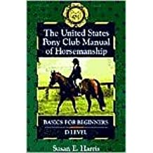 The United States Pony Club Manual of Horsemanship: Basics for Beginners/D Level, Vol. 1 by Susan E. Harris, Ruth Ring Harvie (Editor)