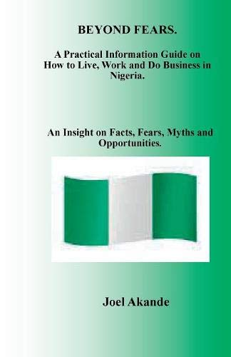 BEYOND FEARS: A Practical Information Guide on How to Live, Work and Do Business in Nigeria.