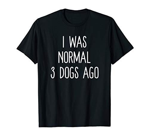 I Was Normal 3 Dogs Ago Funny Dog Lovers Saying T-Shirt