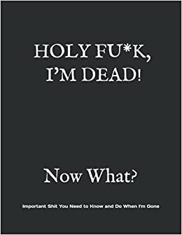 HOLY F*CK, I'M DEAD! Now What?: What My Family Needs to Know When I Die... So I Can Control Them From the Grave; PLUS: 'When I'm Gone' Letters, So I Can Have the Last Word Too!