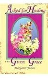 Asked for Healing... Given Grace, Margaret James, 0875085636