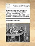 A sermon preached before the House of Lords, in the Abbey Church, Westminster, on Thursday, January 30, 1755... . by William, Lord Bishop of Chichester, William Ashburnham, 1170722679