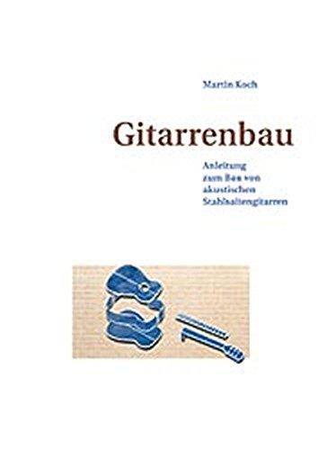 Gitarrenbau: Anleitung zum Bau von akustischen Stahlsaitengitarren (Western-, Folk-, Dobro und akustische Bassgitarre)