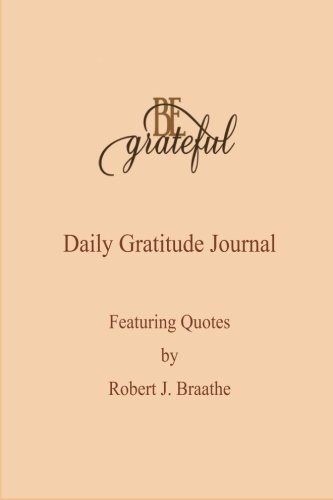 Image of: Journal Be Grateful Daily Gratitude Journal Featuring Quotes By Robert J Braathe Diary July 1 2015 Amazoncom Be Grateful Daily Gratitude Journal Featuring Quotes By Robert