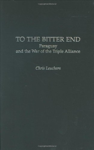 Download To the Bitter End: Paraguay and the War of the Triple Alliance (Contributions in Military Studies) Pdf