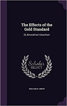 The Effects of the Gold Standard: Or, Bimetallists' Catechism