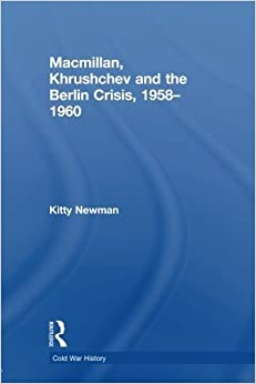 Macmillan, Khrushchev and the Berlin Crisis, 1958-1960 (Cold War History) by Kitty Newman (2012-11-03)