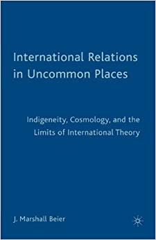 Book International Relations in Uncommon Places: Indigeneity, Cosmology, and the Limits of International Theory by J. Marshall Beier (2009-03-15)
