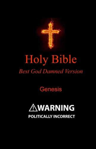 Holy Bible - Best God Damned Version - Genesis: For atheists, agnostics, and fans of religious stupidity (Volume 1)
