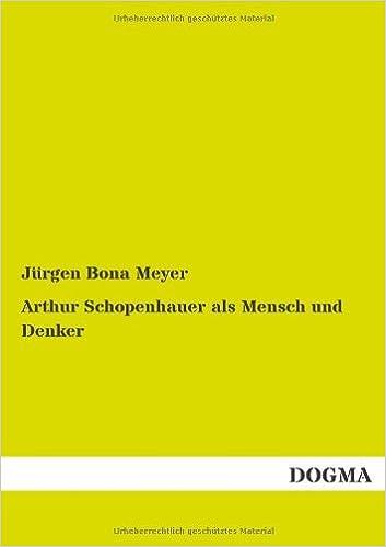 Arthur Schopenhauer als Mensch und Denker: (1872) by Juergen Bona Meyer (2014-01-29)