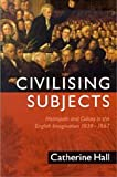 Civilising Subjects : Metropole and Colony in the English Imagination 1830-1867, Hall, Catherine, 0226313344