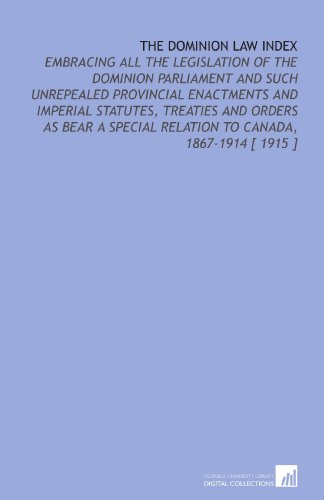 The Dominion Law Index: Embracing All the Legislation of the Dominion Parliament and Such Unrepealed Provincial Enactments and Imperial Statutes, ... Relation to Canada, 1867-1914 [ 1915 ]