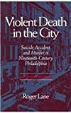Violent Death in the City : Suicide, Accident and Murder in Nineteenth-Century Philadelphia, Lane, Roger, 0814250211