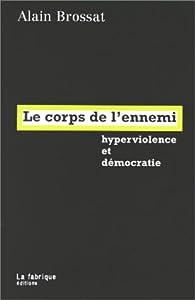 Le corps de l'ennemi. Hyperviolence et démocratie par Alain Brossat
