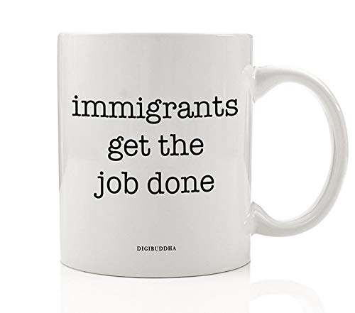 IMMIGRANTS GET THE JOB DONE Coffee Mug Gift Idea Rise Up Resist Pro-Immigration No Wall Activism Birthday Christmas Present for Friend Family Member Coworker 11oz Ceramic Tea Cup by Digibuddha -