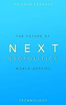 Next Geopolitics: The Future of World Affairs (Technology) by [Prakash, Abishur]