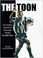 The Toon: A Complete History of Newcastle United Football Club