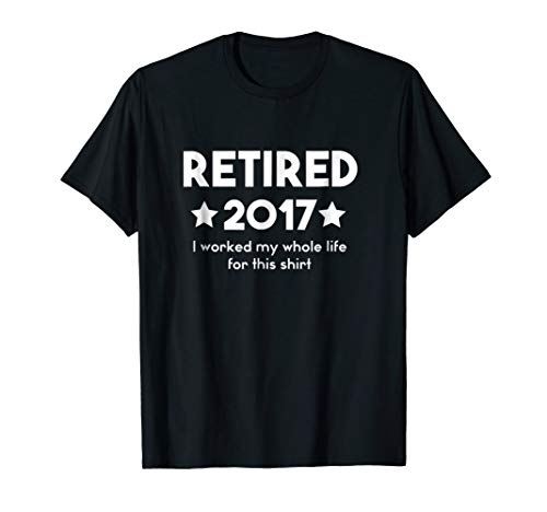 Retired 2017 I Worked My Entire Life For