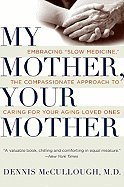 My Mother, Your Mother- Embracing ''Slow Medicine,'' the Compassionate Approach to Caring for Your Aging Loved Ones (09) by McCullough, Dennis [Paperback (2009)] PDF