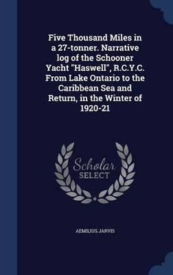 Download Five Thousand Miles in a 27-Tonner. Narrative Log of the Schooner Yacht Haswell, R.C.Y.C. from Lake Ontario to the Caribbean Sea and Return, in the Winter of 1920-21(Hardback) - 2015 Edition pdf
