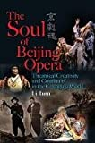 Soul of Beijing Opera : Creativity and Continuity in Modern Performance, Li, Ruru, 9622099955