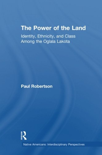 The Power of the Land: Identity, Ethnicity, and Class Among the Oglala Lakota (Native Americans: Interdisciplinary Perspectives)