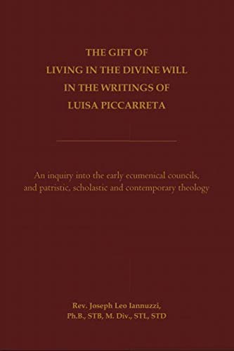 The Gift of Living in the Divine Will in the Writings of Luisa Piccarreta: An Inquiry into the Early Ecumenical Councils, and into Patristic, Scholastic and Contemporary -