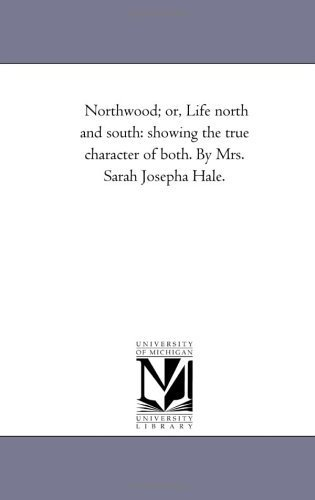 Northwood; or, Life north and south: showing the true character of both. By Mrs. Sarah Josepha Hale. by Michigan Historical Reprint Series - Mall Northwood