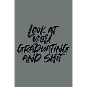 Look at You Graduating and Shit: 6×9 Notebook, 100 Pages Ruled, joke original appreciation gag gift for graduation, college, high school, Funny congratulatory diary for your favorite graduate students