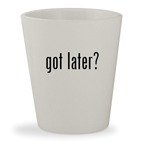 got later? - White Ceramic 1.5oz Shot Glass