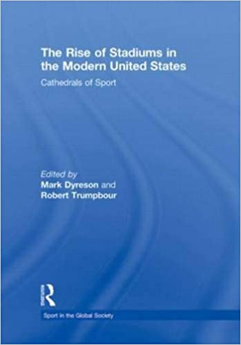 The Rise of Stadiums in the Modern United States: Cathedrals of Sport (Sport in the Global Society)