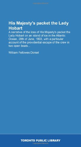His Majesty's packet the Lady Hobart: A narrative of the loss of His Majesty's packet the Lady Hobart on an island of ice in the Atlantic Ocean, 28th ... escape ()