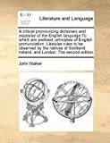 A critical pronouncing dictionary and expositor of the English language. to which are prefixed, principles of English pronunciation; Likewise rules to be observed by the natives of Scotland, Ireland, and London. the second Edition, John Walker, 1170786278