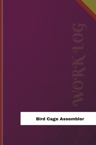 Bird-Cage Assembler Work Log: Work Journal, Work Diary, Log - 126 pages, 6 x 9 inches (Orange Logs/Work ()