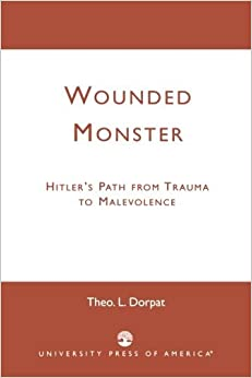Wounded Monster: Hitler's Path from Trauma to Malevolence by Theo L. Dorpat (2002-11-06)