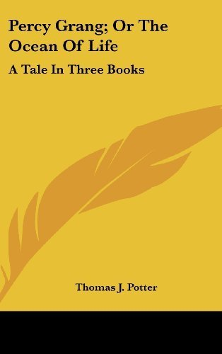 Percy Grang; Or The Ocean Of Life: A Tale In Three Books by Potter, Thomas J. published by Kessinger Publishing, LLC (2007) [Hardcover] pdf