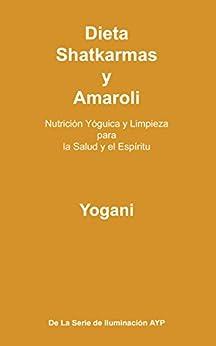 Dieta, Shatkarmas y Amaroli - Nutrición Yóguica y Limpieza para la Salud y el Espíritu (La Serie de Iluminación AYP nº 6) (Spanish Edition) por [Yogani]