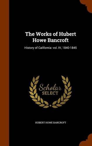 Read Online The Works of Hubert Howe Bancroft: History of California: vol. IV, 1840-1845 pdf