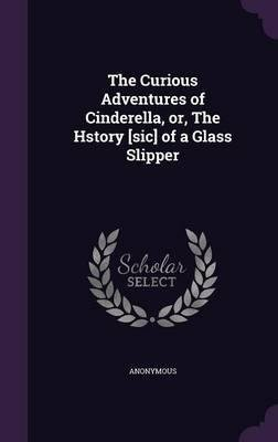 The Curious Adventures of Cinderella, Or, the Hstory [Sic] of a Glass Slipper(Hardback) - 2016 Edition PDF