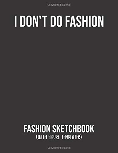 I Don T Do Fashion Sketchbook With Figure Templates Sketchbook For Fashion Designers Stylists And Artists Used To Draw Clothing Design Ideas For Been More Fun With This Amazing Sketchpad Lovegood Ann