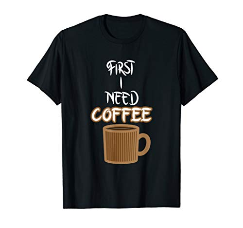 (COFFEE T-Shirt: First I Need Coffee Cup Caffeine Funny Gift)