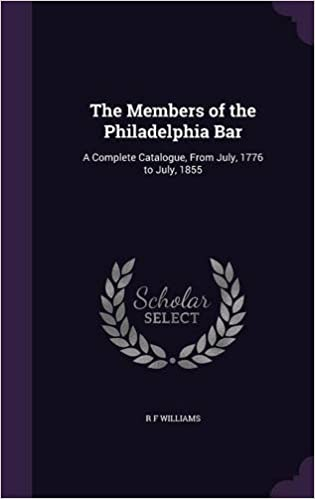 The Members of the Philadelphia Bar: A Complete Catalogue, from July, 1776 to July, 1855