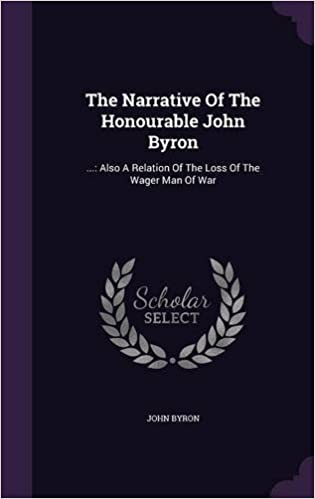 The Narrative of the Honourable John Byron: ...: Also a Relation of the Loss of the Wager Man of War