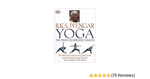 B.K.S. Iyengar Yoga: The Path to Holistic Health [Hardcover ...