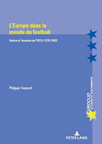 Organiser l'Europe en football: Genèse et formation de l'UEFA (1930-1960) (Euroclio) (French Edition)