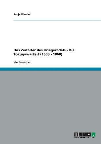 Das Zeitalter des Kriegeradels - Die Tokugawa-Zeit (1603 - 1868) Taschenbuch – 28. April 2009 Sonja Wendel GRIN Verlag 3640300793 General