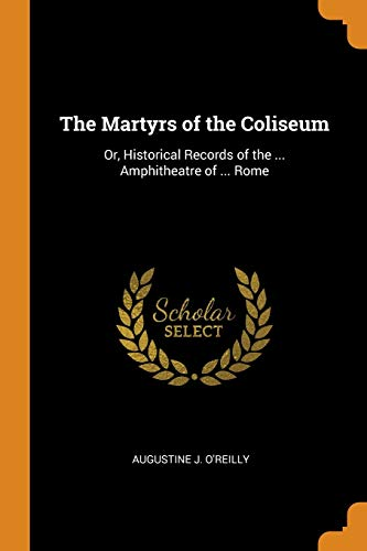The Martyrs of the Coliseum: Or, Historical Records of the ... Amphitheatre of ... Rome