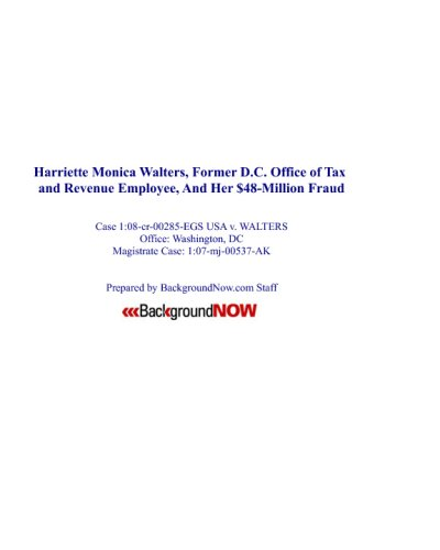 Harriette Monica Walters, Former D.C. Office Of Tax And Revenue Employee, And Her $48-Million Fraud: Case 1:08-Cr-00285-Egs USA V. Harriette Monica Walters