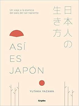 Así Es Japón: Un Viaje A La Esencia Del País Del Sol Naciente por Yutaka Yazawa epub
